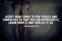 ACCEPT WHAT COMS TO YOU TOTALLY AND 