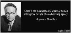 Chess is the most elaborate waste of human 