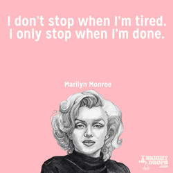 I don't stop when I'm tired. 