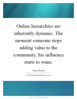 Online hierarchies are inherently dynamic. The moment someone stops adding value to the community, his influence starts to wane. Gary Hamel PICTURE QUOTES. PICTUREQU.TES