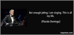 But enough joking. I am singing. This is all 