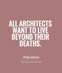 ALL ARCHITECTS WANT TO LIVE BEYOND THEIR DEATHS. Philip Johnson PICTUREOUVTES.COM