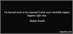 I've learned never to be surprised if what must inevitably happen happens right now. (Robert Brault) izquotes.com