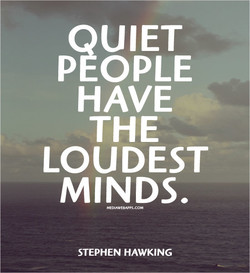 QUIET PEOPLE HAVE THE LOUDEST MINDS. STEPHEN HAWKING