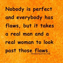 Nobody is perfect and everybody has flaws, but it takes a real man and a real woman to look past those flaws. VERYBE9TQuotEs,coW