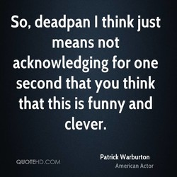 So, deadpan I think just 