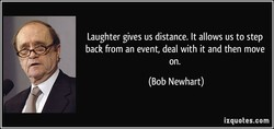 Laughter gives us distance. It allows us to step back from an event, deal with it and then move on. (Bob Newhart) izquotes.com