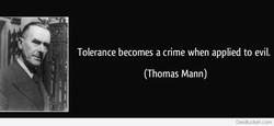 Tolerance becomes a crime when applied to evil. 