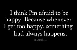 I think I'm afraid to be 