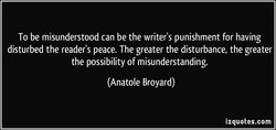 To be misunderstood can be the writer's punishment for having 