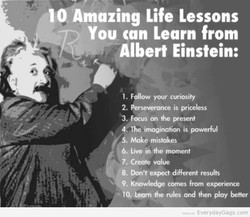 10 Amazing Life Lessons You can Learn from Albert Einstein: I. FolW your curiosity 2. *severmce is priceless Focus on present O. The imagination is powerful 5. Make mistakes 6. Live in moment 7. Create value 8. Don't expect different results 9. Knowledge comes from experience 10. Learn the rules and then play better EverydayGags.com