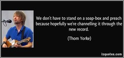 We don't have to stand on a soap-box and preach 