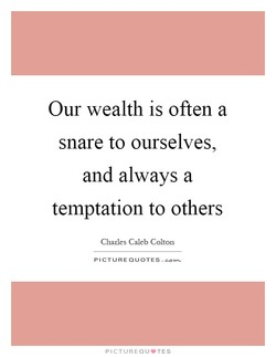 Our wealth is often a 