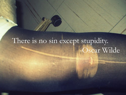 There is no sin exce t stupidity. 