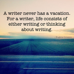 A writer never has a vacation. 