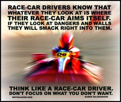 RACE-CAR DRIVERS KNOW THAT WHATEVER THEY LOOK AT IS WHERE THEIR RACE-CAR AIMS ITSELF. IF THEY LOOK AT DANGERS AND WALLS THEY WILL SMACK RIGHT INTO THEM. THINK LIKE A RACE-CAR DRIVER. DONT FOCUS ON WHAT YOU DON'T WANT.