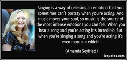 Singing is a way of releasing an emotion that you 