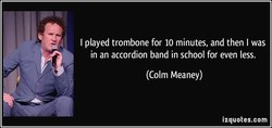 I played trombone for 10 minutes, and then I was 