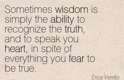 Sometimes wisdom is simply the ability to recognize the truth and to speak you heart, in spite of everything you fear to be true Erica Verrillo