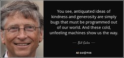 You see, antiquated ideas of kindness and generosity are simply bugs that must be programmed out of our world. And these cold, unfeeling machines show us the way. AZ QUOTES