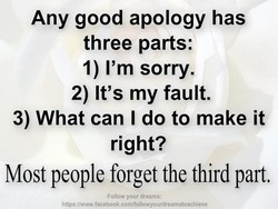 Any good apology has three parts: 1) I'm sorry. 2) It's my fault. 3) What can I do to make it right? Most people forget the third part. Follow your dreams: https://w.vw.facebook.comlfollowyourdreamstoachieve