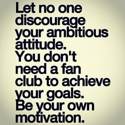 Let no one discourage your ambitious attitude. You don't need a fan club to achieve vour goals. Be vour own motivation.