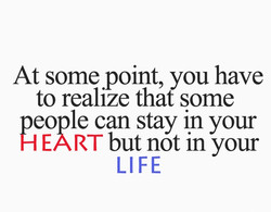 At some point, you have to realize that some people can stay in your H EART but not in your LIFE