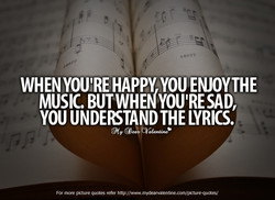 WHEN HAPPY YOU ENJOYTHE MUSIC. SAD, YOU LYRICS. more *ture quotes refer
