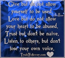 Give—bid do allow yoÜseJf(o be used. LovebuCdo nö6aJJow your hearL(o.be abused. Tru4 be naive. Lisfen, fo ohlers, don4 Jose' your own voice. TruEiffoJJower.com