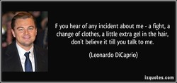 F you hear of any incident about me - a fight, a 