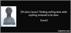 (Of Julius Caesar:) Thinking nothing done while 