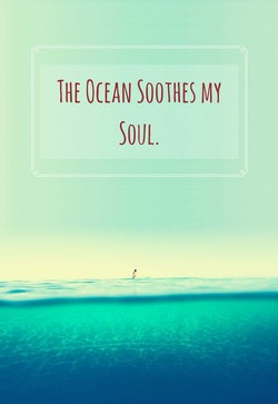 THE OCEAN SOOTHES MY 