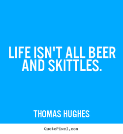 LIFE ISN'T ALL BEER 