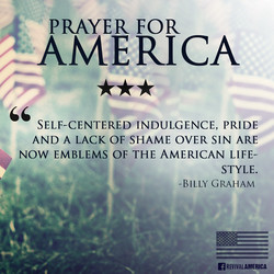PRAYER FOR —AMERICA SELF-CENTERED INDULGENCE, PRIDE AND A LACK OF SHAME OVER SIN ARE NOW EMBLEMS OF THE AMERICAN LIFE- STYLE. -BILLY GRAHAM