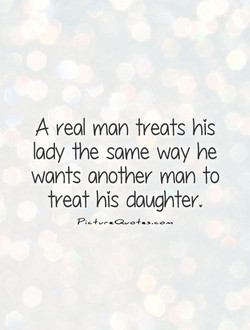 A real man treats his lady the same way he wants another man to treat his daughter.