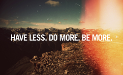 HAVE LESS. DO MORE, BE MORE.