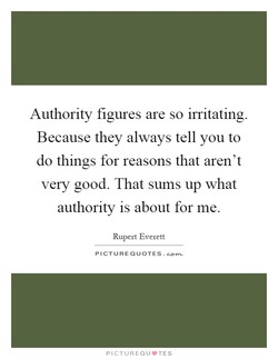 Authority figures are so irritating. 