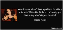 Overall my race hasn't been a problem. I'm a Black artist with White skin. At the end of the day you have to sing what's in your own soul. (Teena Marie) izquotes.com