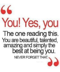 You! Yes, you The one reading this. You are beaufful, talented amazing and simply the best at being you. NEVER FORGET THAT