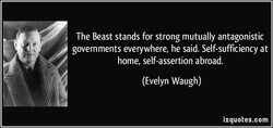 The Beast stands for strong mutually antagonistic governments everywhere, he said. Self-sufficiency at home, self-assertion abroad. (Evelyn Waugh) izquotes.com