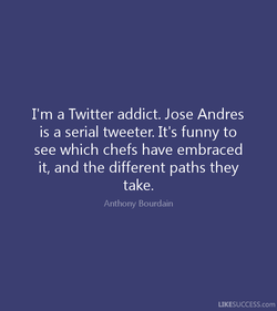 I'm a Twitter addict. Jose Andres 