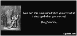 Your own soul is nourished when you are kind; it 