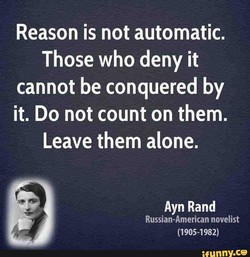 Reason is not automatic. Those who deny it cannot be conquered by it. Do not count on them. Leave them alone. Ayn Rand Russian-American novelist (1905-1982) nny.ce