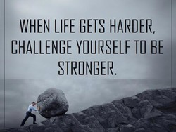 WHEN LIFE GETS HARDER,