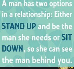 A man has two options in a relationship: Either STAND UP and be the man she needs or SIT DOWN so she can see the man behind you.