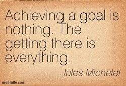 Achieving a goal is nothing. The getting there is everything Jules Miche/et meetvillecom