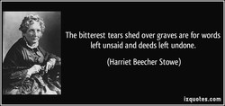The bitterest tears shed over graves are for words 