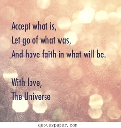 Accept what is, Let go of what was, And have faith in what will be. With love, The Universe quotespaper. com