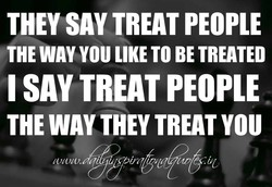 THEY SAV TREAT PEOPLE 
