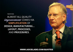 TOM PETERS ALMOST ALL QUALITY COMES VIA SIMPLIFICATION OF DESIGN, MANUFACTURING... LAYOUT, PROCESSES, AND PROCEDURES. WWW.ASCELADE.COM/QUOTES